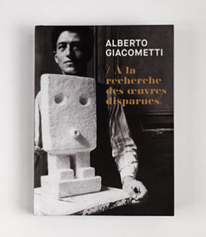 alberto giacometti<br>à la recherche des œuvres disparues
